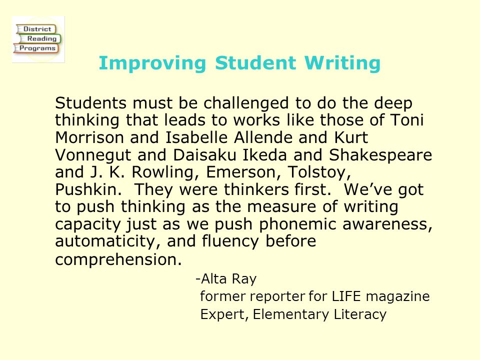Improving Student Writing Students must be challenged to do the deep thinking that leads to works like those of Toni Morrison and Isabelle Allende and Kurt Vonnegut and Daisaku Ikeda and Shakespeare and J.