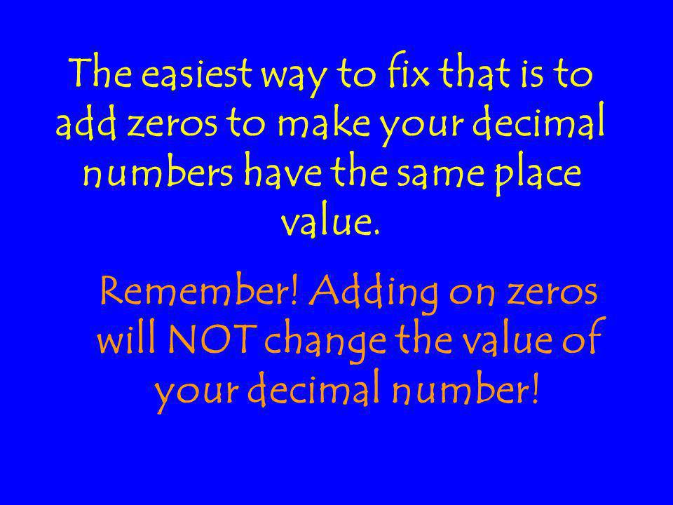 The easiest way to fix that is to add zeros to make your decimal numbers have the same place value.