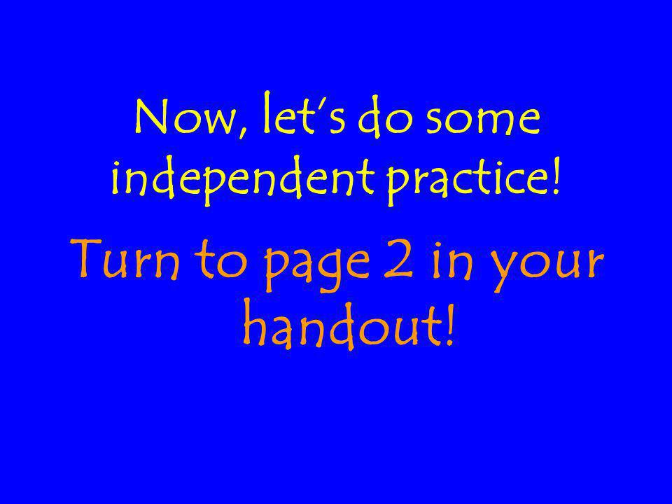 Now, let's do some independent practice! Turn to page 2 in your handout!