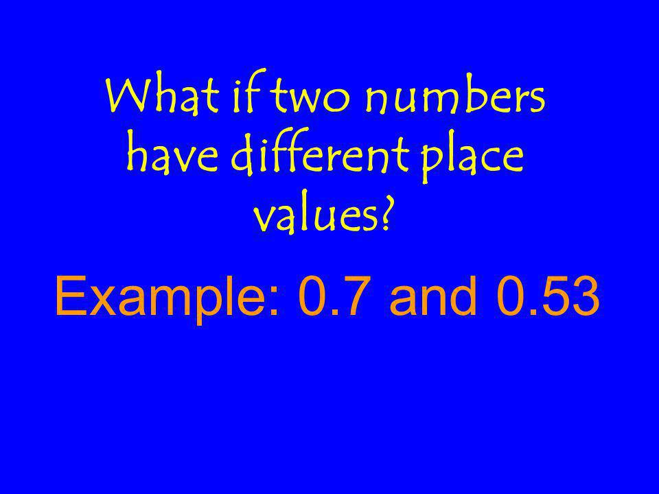 What if two numbers have different place values Example: 0.7 and 0.53