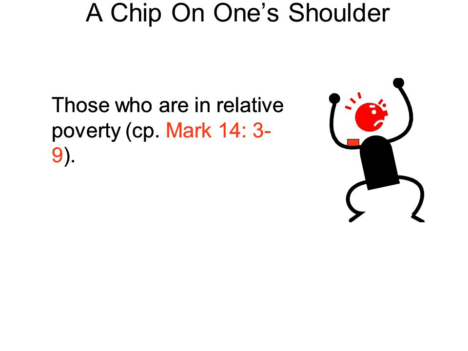 A Chip On One's Shoulder Those who are in relative poverty (cp. Mark 14: 3- 9).