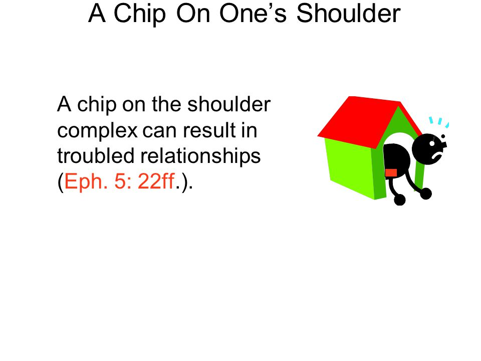 A Chip On One's Shoulder A chip on the shoulder complex can result in troubled relationships (Eph. 5: 22ff.).