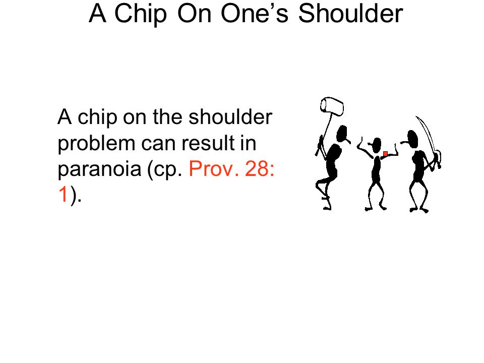 A Chip On One's Shoulder A chip on the shoulder problem can result in paranoia (cp. Prov. 28: 1).
