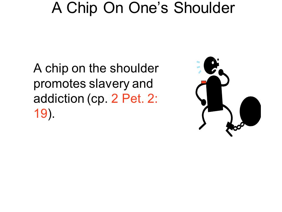 A Chip On One's Shoulder A chip on the shoulder promotes slavery and addiction (cp. 2 Pet. 2: 19).