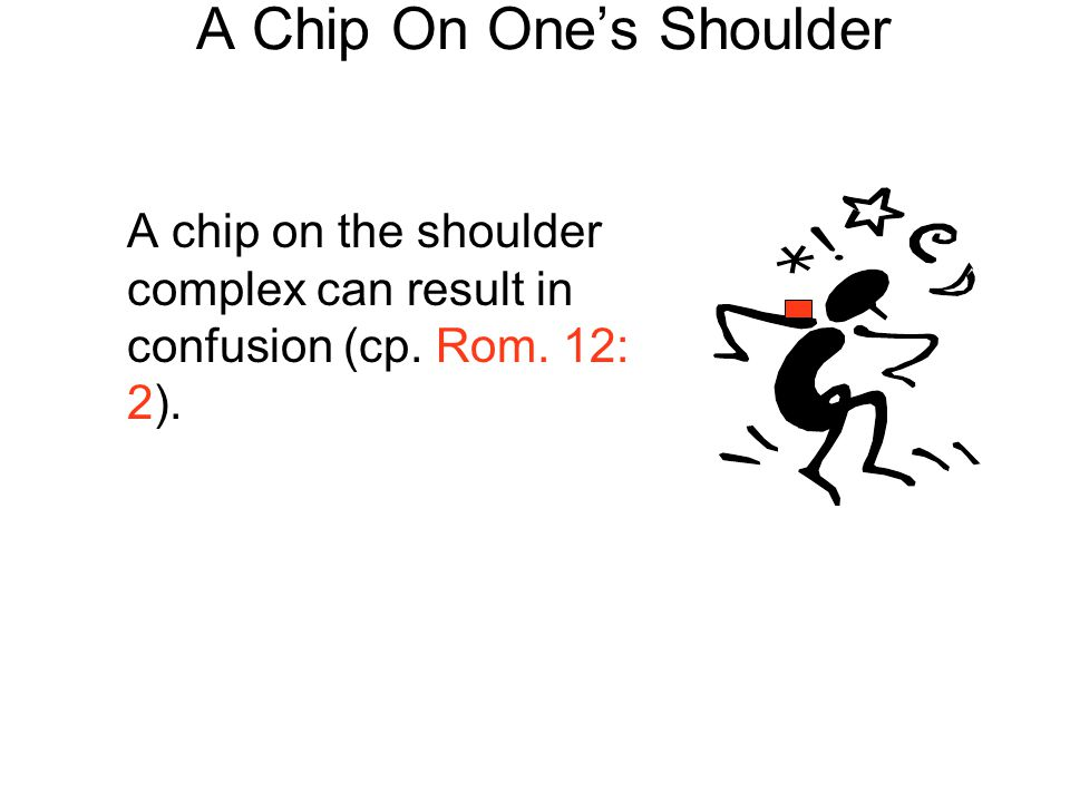 A Chip On One's Shoulder A chip on the shoulder complex can result in confusion (cp. Rom. 12: 2).