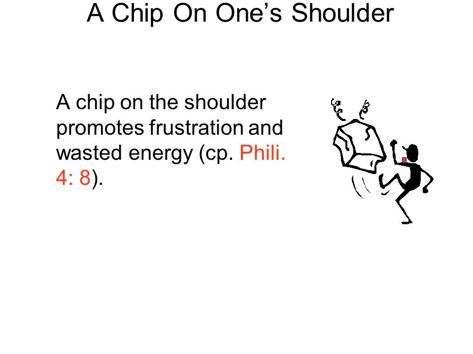 A Chip On One's Shoulder A chip on the shoulder promotes frustration and wasted energy (cp. Phili. 4: 8).