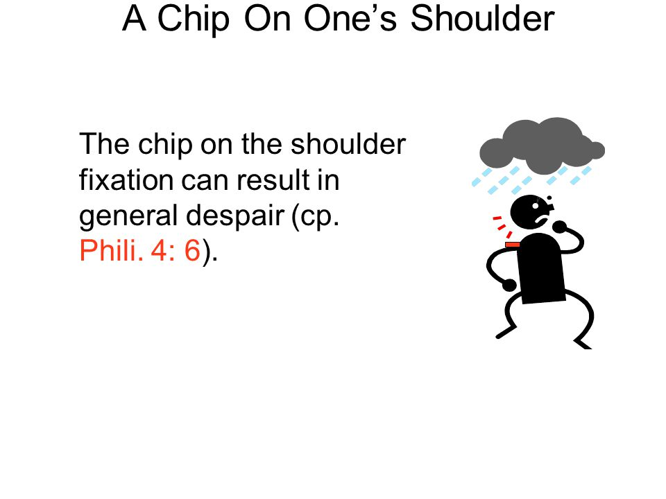 A Chip On One's Shoulder The chip on the shoulder fixation can result in general despair (cp. Phili. 4: 6).