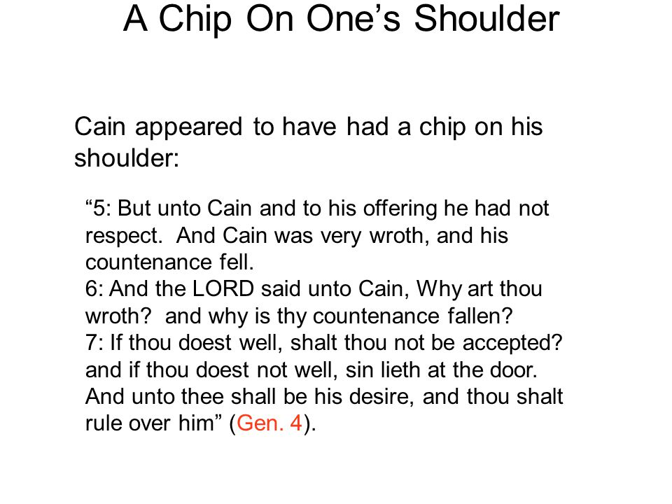"A Chip On One's Shoulder Cain appeared to have had a chip on his shoulder: ""5: But unto Cain and to his offering he had not respect. And Cain was very"