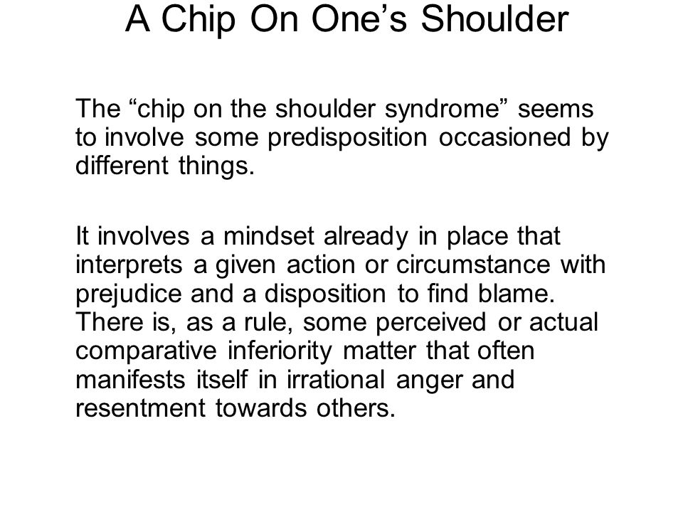 "A Chip On One's Shoulder The ""chip on the shoulder syndrome"" seems to involve some predisposition occasioned by different things. It involves a mindse"