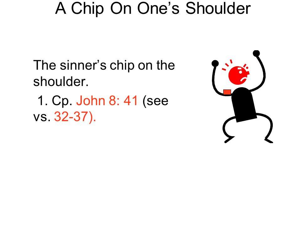 A Chip On One's Shoulder The sinner's chip on the shoulder. 1. Cp. John 8: 41 (see vs. 32-37).
