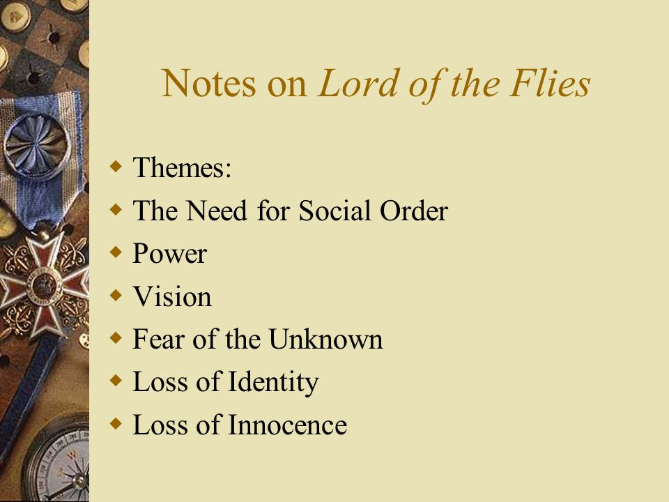Notes on Lord of the Flies  Themes:  The Need for Social Order  Power  Vision  Fear of the Unknown  Loss of Identity  Loss of Innocence