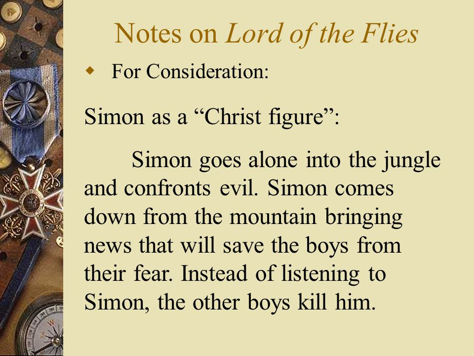 "Notes on Lord of the Flies  For Consideration: Simon as a ""Christ figure"": Simon goes alone into the jungle and confronts evil. Simon comes down from"