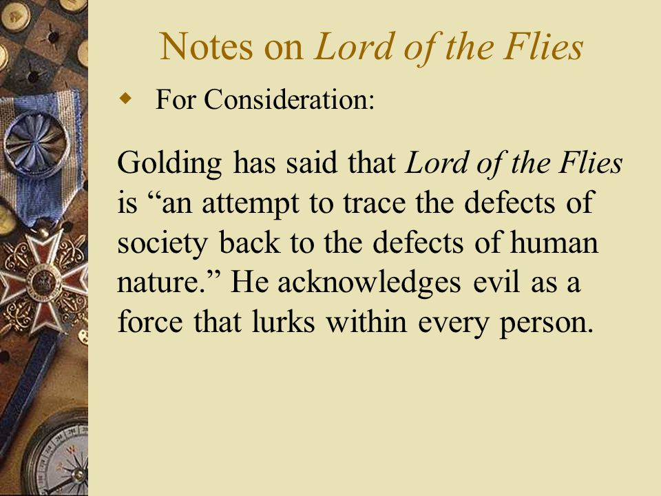 "Notes on Lord of the Flies  For Consideration: Golding has said that Lord of the Flies is ""an attempt to trace the defects of society back to the def"