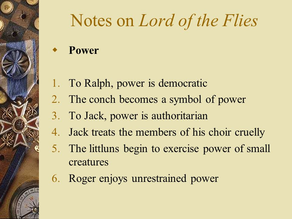 Notes on Lord of the Flies  Power 1.To Ralph, power is democratic 2.The conch becomes a symbol of power 3.To Jack, power is authoritarian 4.Jack trea