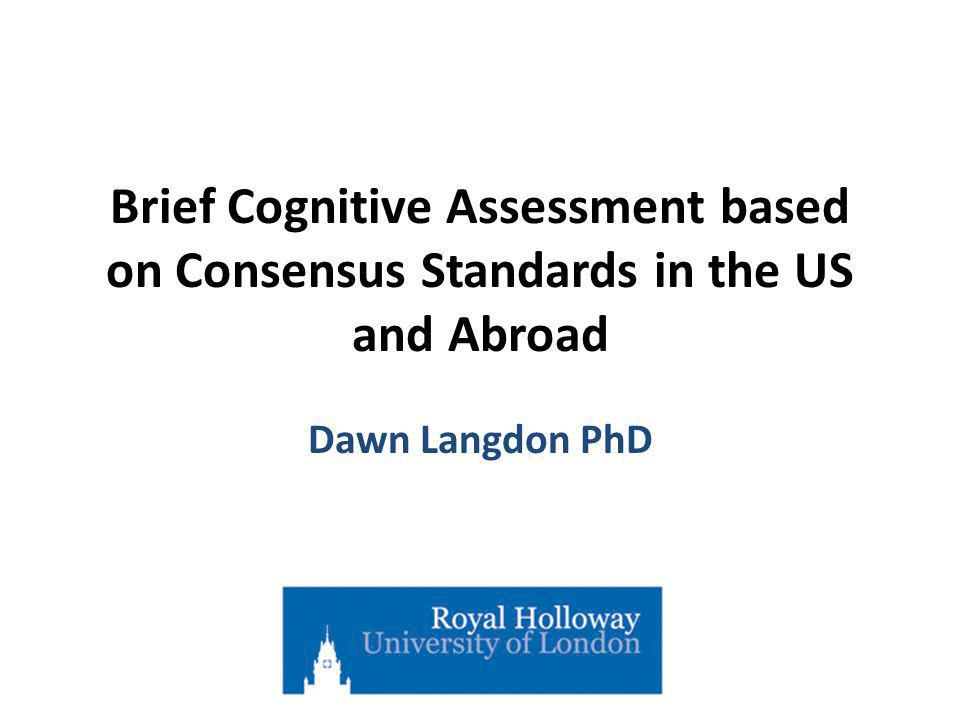 Brief Cognitive Assessment based on Consensus Standards in the US and Abroad Dawn Langdon PhD