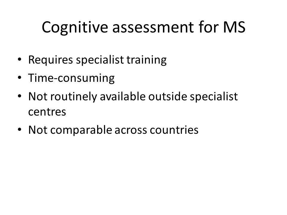 Cognitive assessment for MS Requires specialist training Time-consuming Not routinely available outside specialist centres Not comparable across count