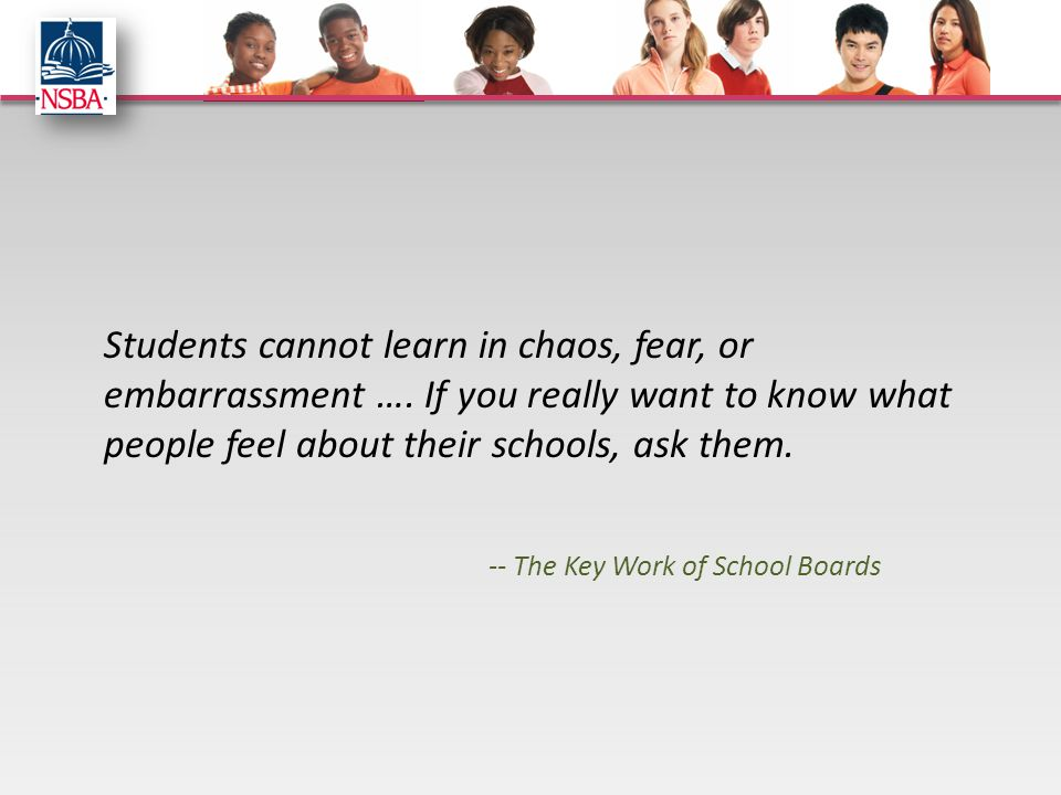 Students cannot learn in chaos, fear, or embarrassment …. If you really want to know what people feel about their schools, ask them. -- The Key Work o