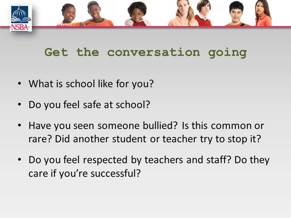Get the conversation going What is school like for you? Do you feel safe at school? Have you seen someone bullied? Is this common or rare? Did another