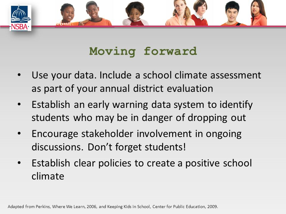 Moving forward Use your data. Include a school climate assessment as part of your annual district evaluation Establish an early warning data system to