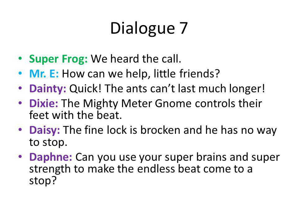 Dialogue 7 Super Frog: We heard the call. Mr. E: How can we help, little friends? Dainty: Quick! The ants can't last much longer! Dixie: The Mighty Me