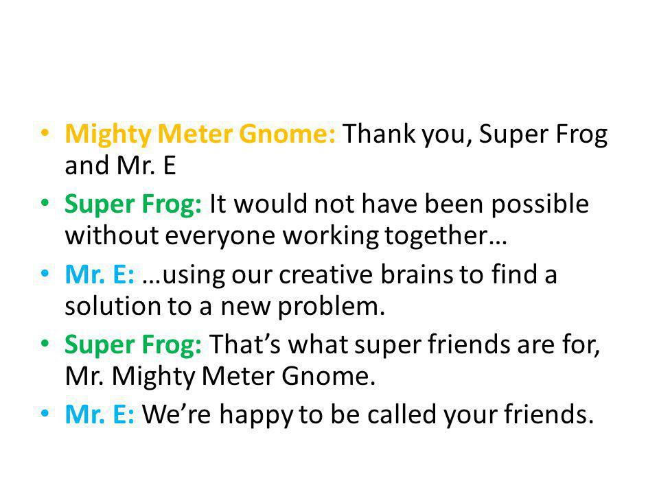 Mighty Meter Gnome: Thank you, Super Frog and Mr. E Super Frog: It would not have been possible without everyone working together… Mr. E: …using our c