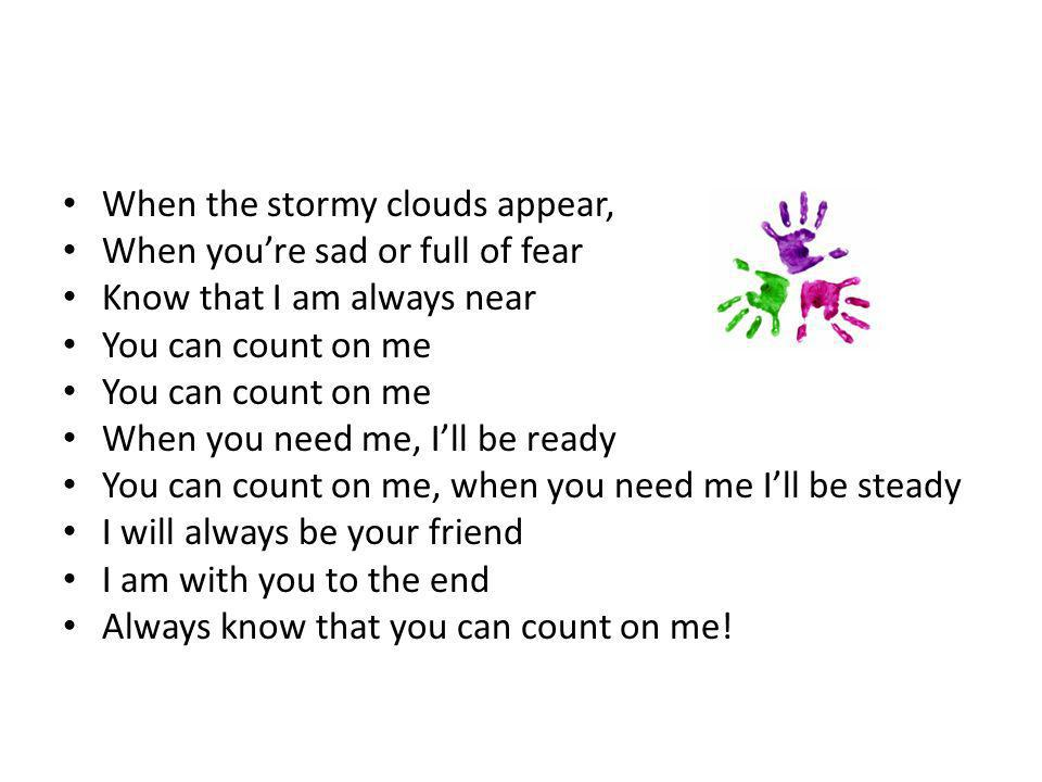 When the stormy clouds appear, When you're sad or full of fear Know that I am always near You can count on me When you need me, I'll be ready You can