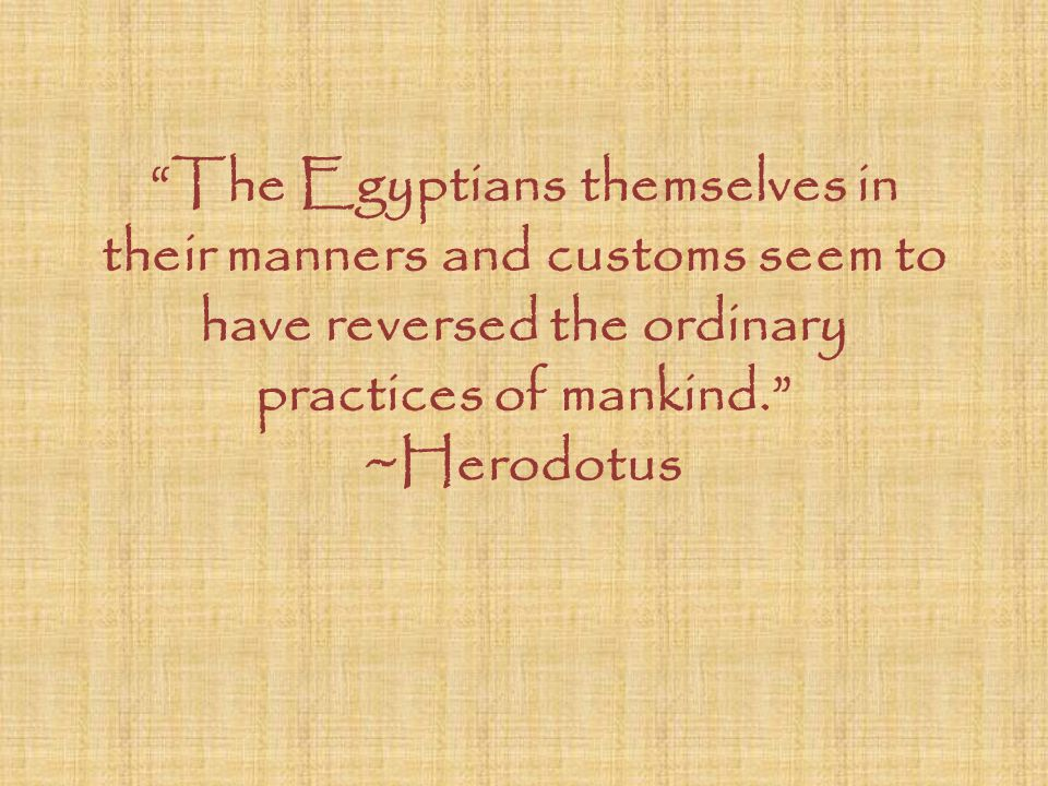 The Egyptians themselves in their manners and customs seem to have reversed the ordinary practices of mankind. ~Herodotus