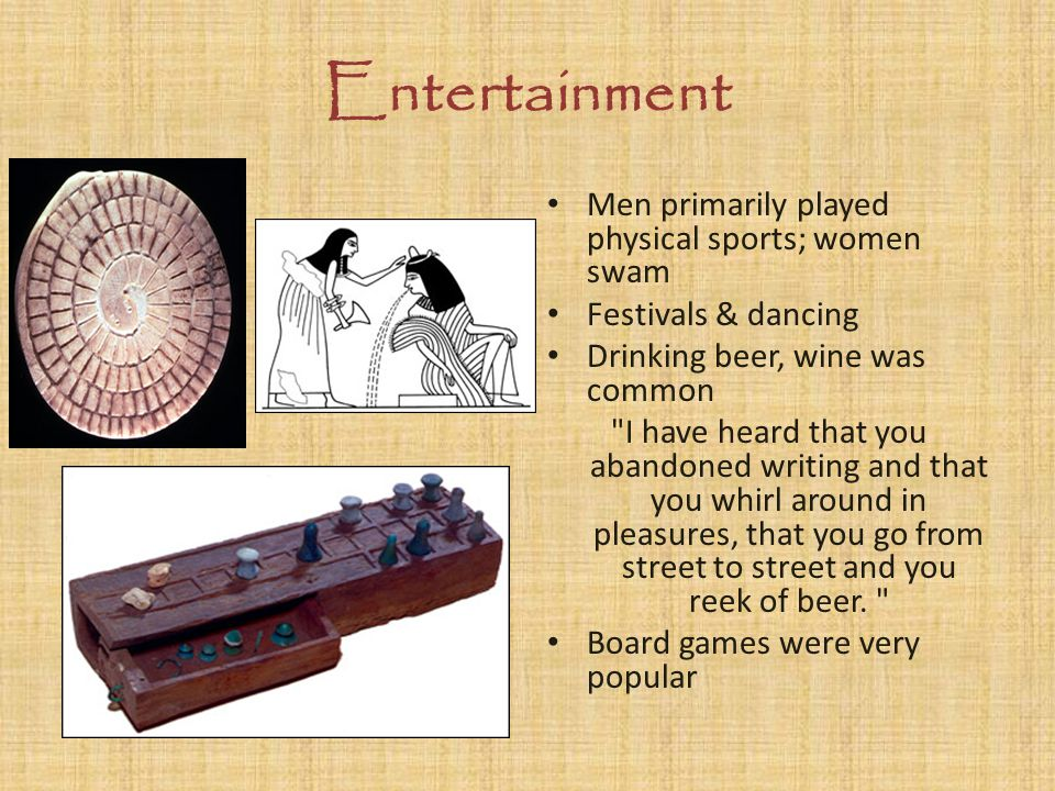 Entertainment Men primarily played physical sports; women swam Festivals & dancing Drinking beer, wine was common I have heard that you abandoned writing and that you whirl around in pleasures, that you go from street to street and you reek of beer.