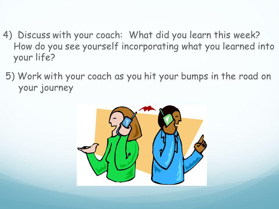 4) Discuss with your coach: What did you learn this week.
