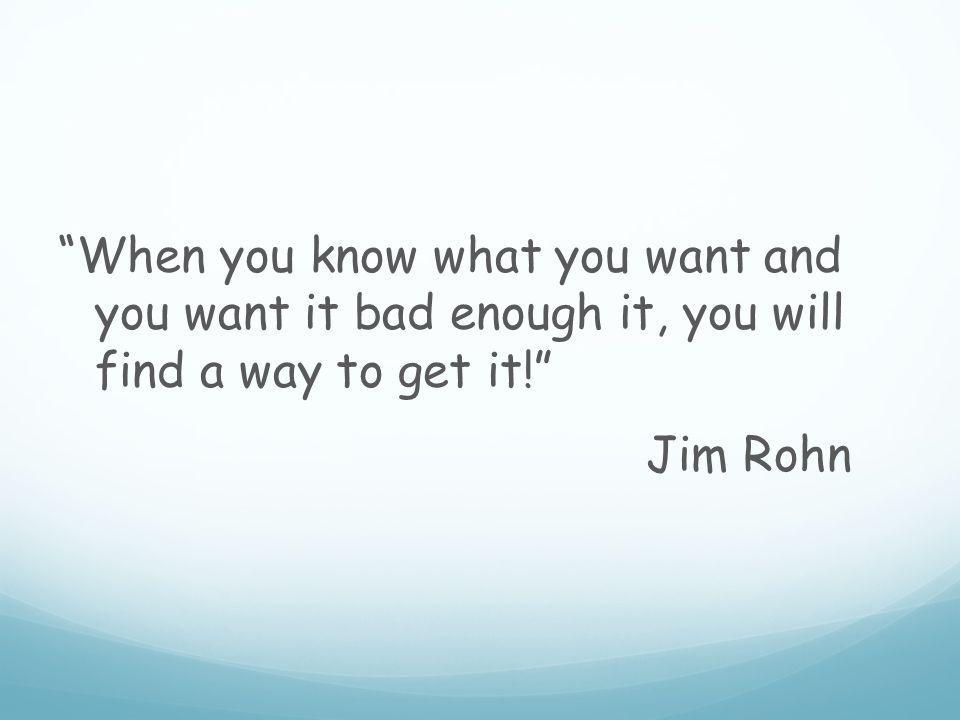 When you know what you want and you want it bad enough it, you will find a way to get it! Jim Rohn