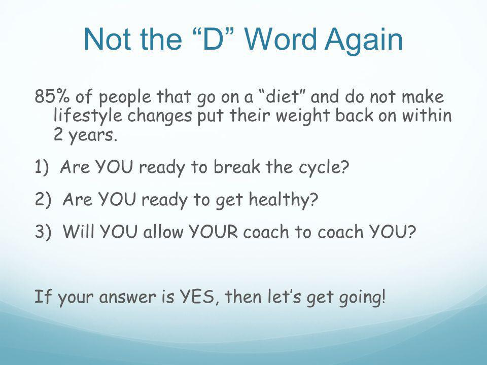 Not the D Word Again 85% of people that go on a diet and do not make lifestyle changes put their weight back on within 2 years.