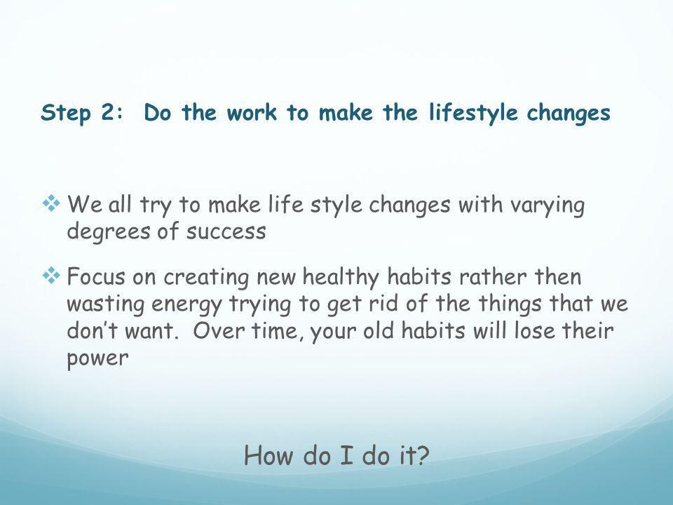 Step 2: Do the work to make the lifestyle changes  We all try to make life style changes with varying degrees of success  Focus on creating new healthy habits rather then wasting energy trying to get rid of the things that we don't want.