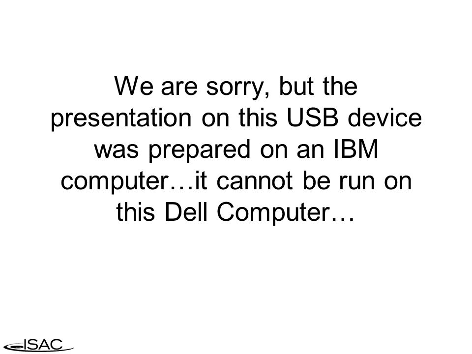 We are sorry, but the presentation on this USB device was prepared on an IBM computer…it cannot be run on this Dell Computer…