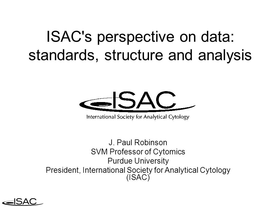 ISAC's perspective on data: standards, structure and analysis J. Paul Robinson SVM Professor of Cytomics Purdue University President, International So