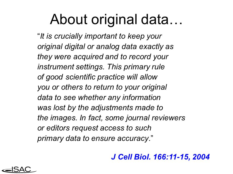 About original data… It is crucially important to keep your original digital or analog data exactly as they were acquired and to record your instrument settings.