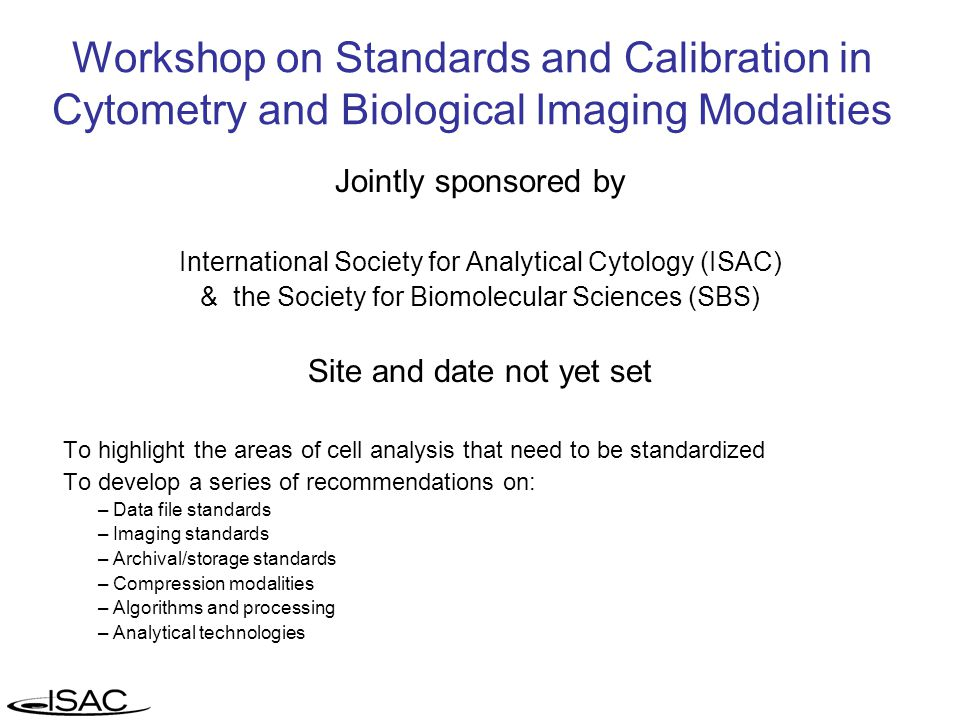 Workshop on Standards and Calibration in Cytometry and Biological Imaging Modalities Jointly sponsored by International Society for Analytical Cytology (ISAC) & the Society for Biomolecular Sciences (SBS) Site and date not yet set To highlight the areas of cell analysis that need to be standardized To develop a series of recommendations on: – Data file standards – Imaging standards – Archival/storage standards – Compression modalities – Algorithms and processing – Analytical technologies