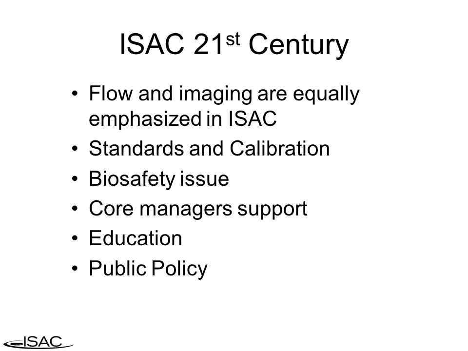 ISAC 21 st Century Flow and imaging are equally emphasized in ISAC Standards and Calibration Biosafety issue Core managers support Education Public Po
