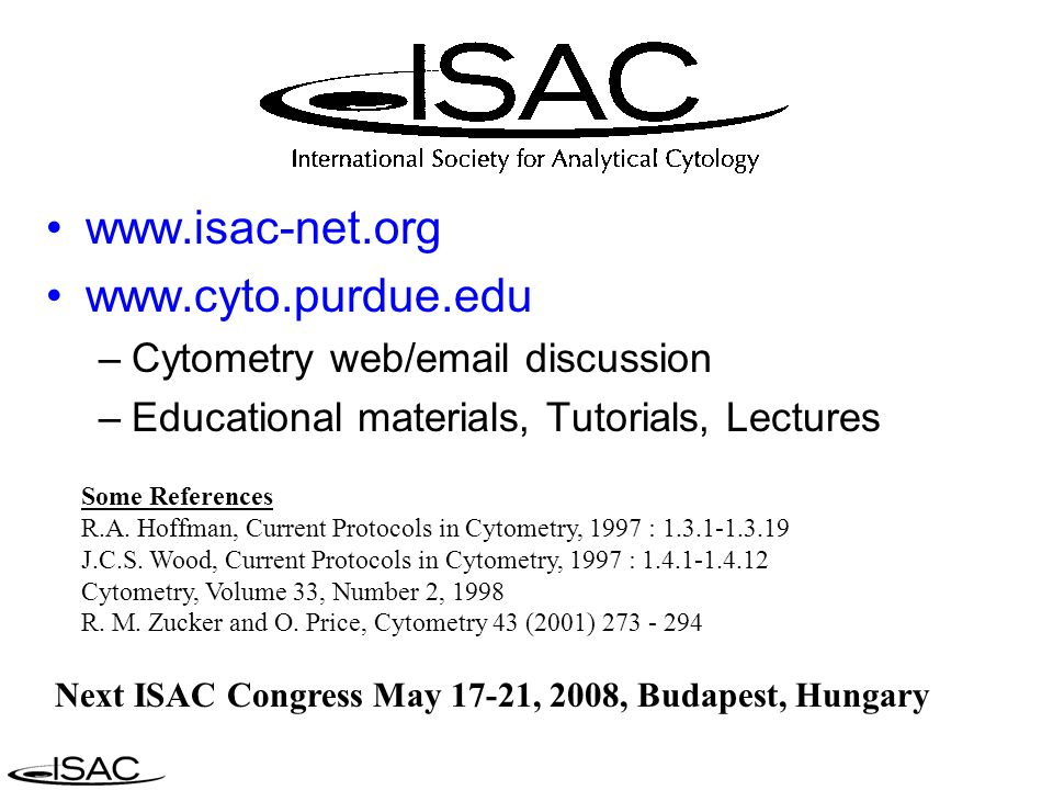 www.isac-net.org www.cyto.purdue.edu –Cytometry web/email discussion –Educational materials, Tutorials, Lectures Next ISAC Congress May 17-21, 2008, B