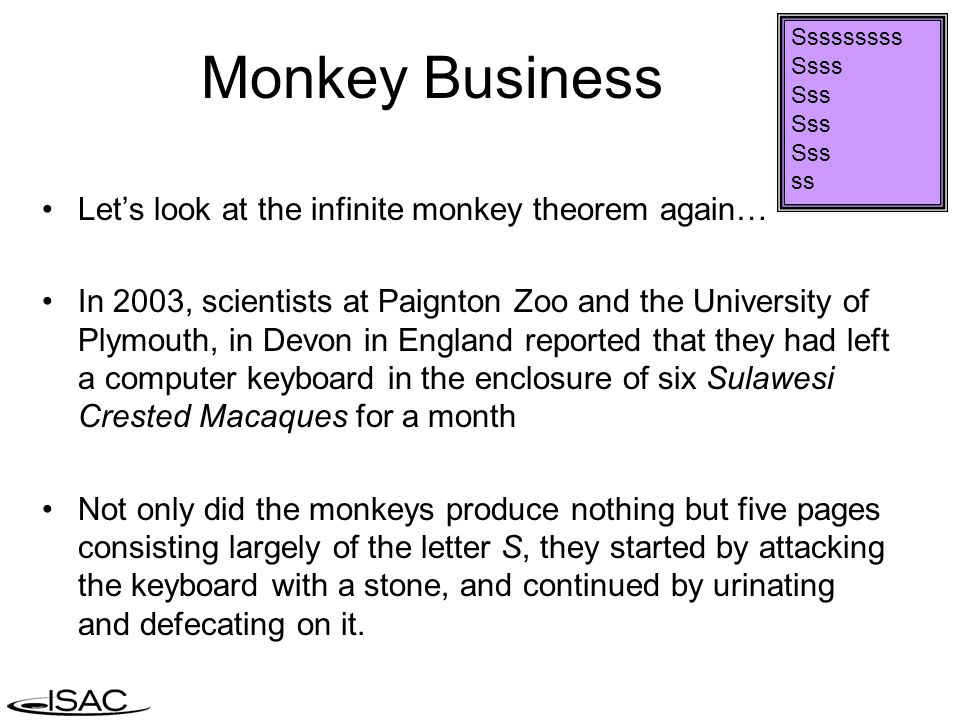 Sssssssss Ssss Sss ss Monkey Business Let's look at the infinite monkey theorem again… In 2003, scientists at Paignton Zoo and the University of Plymouth, in Devon in England reported that they had left a computer keyboard in the enclosure of six Sulawesi Crested Macaques for a month Not only did the monkeys produce nothing but five pages consisting largely of the letter S, they started by attacking the keyboard with a stone, and continued by urinating and defecating on it.