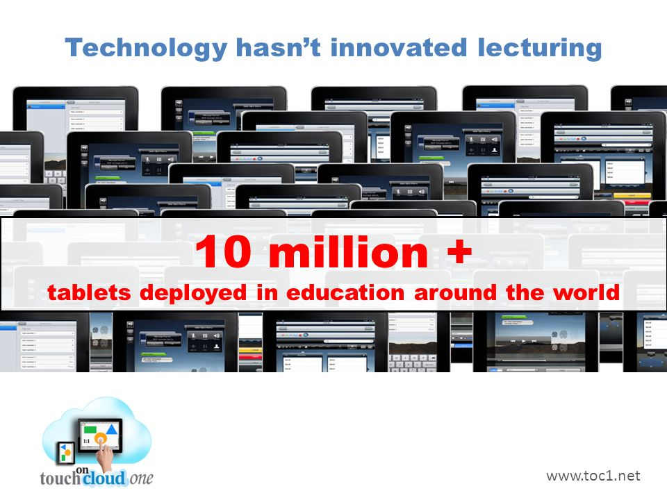Technology hasn't innovated lecturing 10 million + tablets deployed in education around the world www.toc1.net