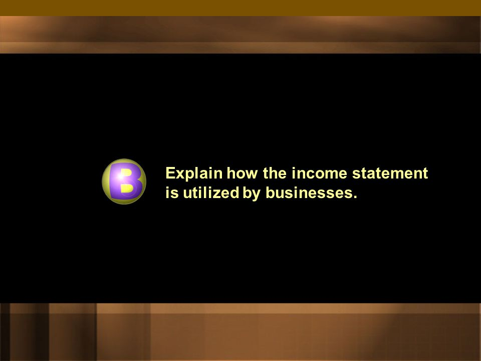  Income statements can be produced for quarters or months if desired. The Whole Picture  A business must be able to see cumulative totals so that it