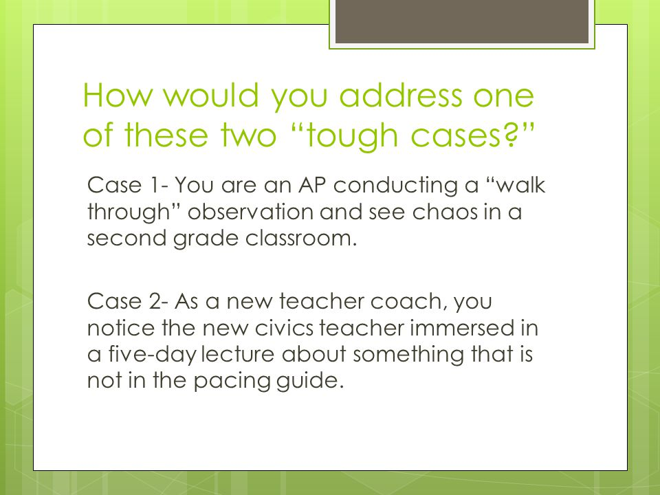 How would you address one of these two tough cases? Case 1- You are an AP conducting a walk through observation and see chaos in a second grade classroom.