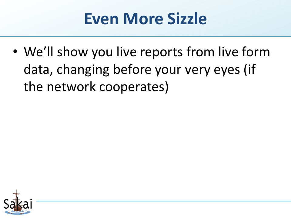 Even More Sizzle We'll show you live reports from live form data, changing before your very eyes (if the network cooperates)