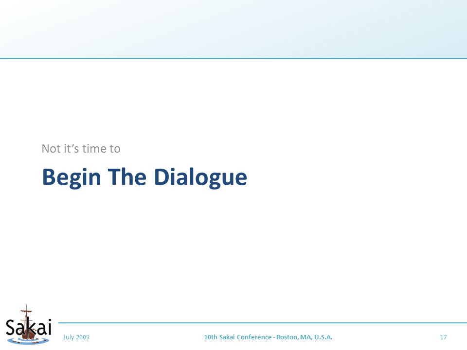 Begin The Dialogue Not it's time to July 200910th Sakai Conference - Boston, MA, U.S.A.17