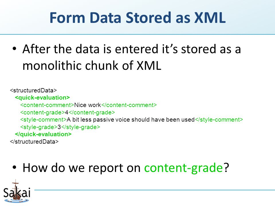 Form Data Stored as XML After the data is entered it's stored as a monolithic chunk of XML How do we report on content-grade.