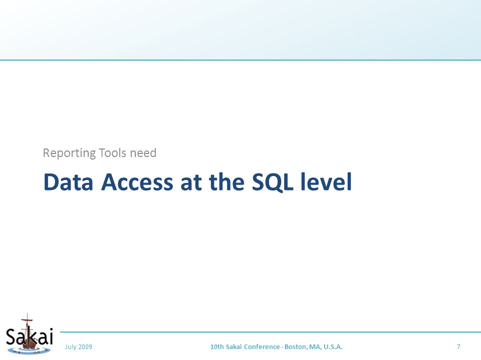 Data Access at the SQL level Reporting Tools need July 200910th Sakai Conference - Boston, MA, U.S.A.7