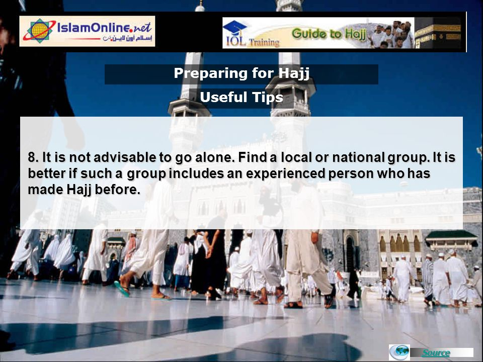 Source Preparing for Hajj 8. It is not advisable to go alone. Find a local or national group. It is better if such a group includes an experienced per