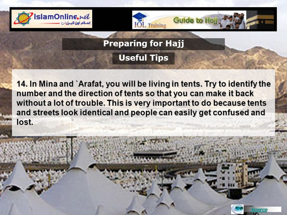 Source Preparing for Hajj 14. In Mina and `Arafat, you will be living in tents. Try to identify the number and the direction of tents so that you can