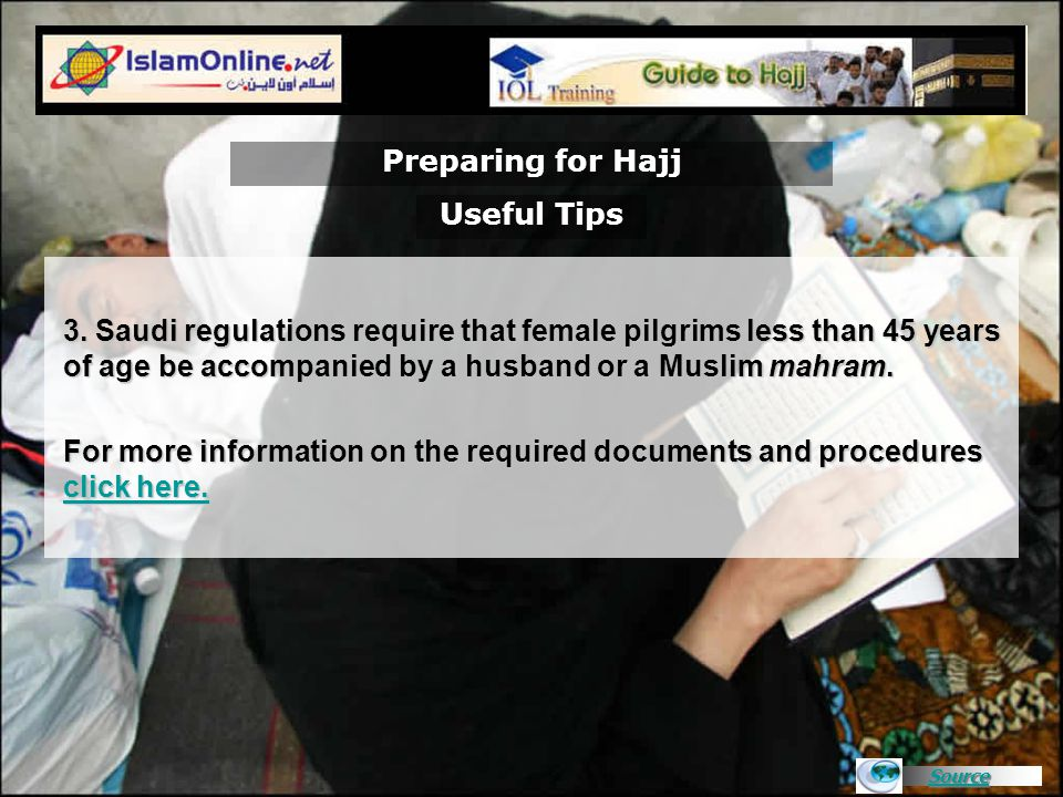 Source 3. Saudi regulations require that female pilgrims less than 45 years of age be accompanied by a husband or a Muslim mahram. For more informatio