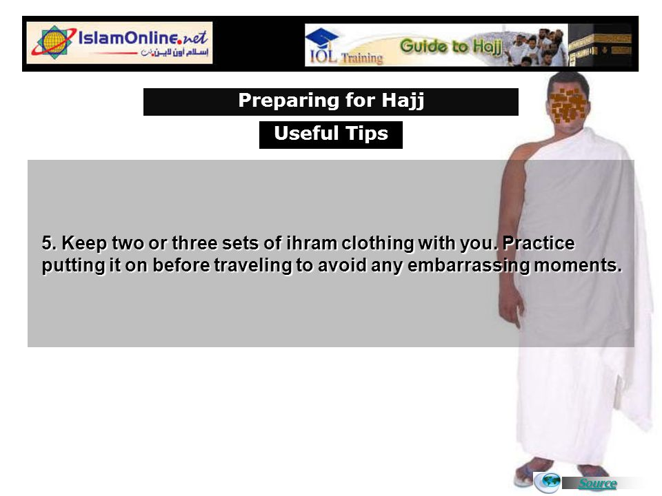 Source 5. Keep two or three sets of ihram clothing with you. Practice putting it on before traveling to avoid any embarrassing moments. Useful Tips Pr